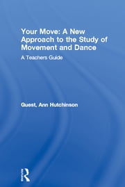 Your Move: A New Approach to the Study of Movement and Dance - A Teachers Guide ebook by Ann Hutchinson Guest