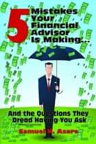 5 Mistakes Your Financial Advisor Is Making and the Questions They Dread Having You Ask ebook by Samuel N Asare