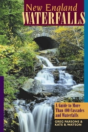 New England Waterfalls: A Guide to More Than 400 Cascades and Waterfalls (Second Edition) ebook by Greg Parsons,Kate B. Watson