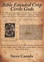 Bible Encoded Crop Circle Gods - The Bible and Crop Circles are Decoded to Reveal Their Common Source. Four Alien Mysteries Explained--Origin of UFOs, Mars Structures, Crop Circles, and the Torah's Text. ebook by Steve Canada