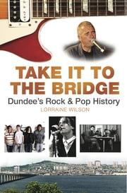 Take it to the Bridge - Dundee's Rock and Pop History ebook by Lorraine Wilson