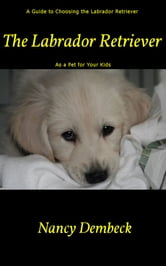 The Labrador Retriever: A Guide to Choosing the Labrador Retriever as a Pet for Your Kids - Best Dog Breed for Children? ebook by Nancy Dembeck