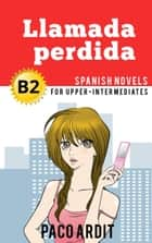 Llamada perdida - Spanish Readers for Upper Intermediates (B2) - Spanish Novels Series ebook by Paco Ardit