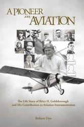 A Pioneer in Aviation - The Life Story of Brice H. Goldsborough and His Contribution to Aviation Instrumentation ebook by Robert L. Dye