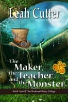 The Maker, the Teacher, and the Monster ebook by Leah Cutter
