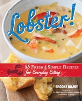 Lobster! - 55 Fresh and Simple Recipes for Everyday Eating ebook by Brooke Dojny