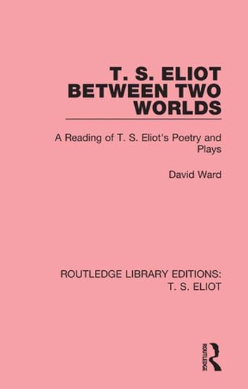 T. S. Eliot Between Two Worlds - A Reading of T. S. Eliot's Poetry and Plays ebook by David Ward