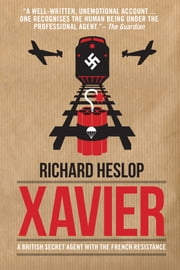 Xavier - A British Secret Agent with the French Resistance ebook by Richard Heslop