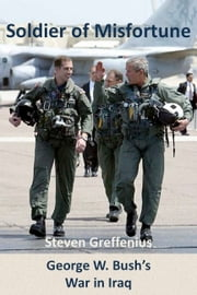 Soldier of Misfortune: George W. Bush's War in Iraq ebook by Steven Greffenius
