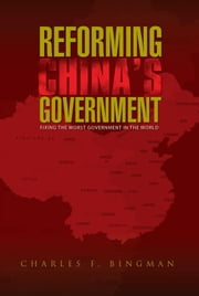 REFORMING CHINA'S GOVERNMENT - Fixing the Worst Government in the World ebook by Charles F. Bingman