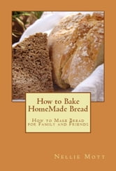 How to Bake HomeMade Bread - How to Make Bread For Family and Friends ebook by Nellie Mott