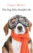 The Dog Who Wouldn't Be ebook by Farley Mowat
