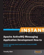 Instant Apache ActiveMQ Messaging Application Development How-to ebook by Timothy Bish