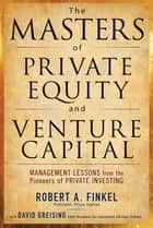 The Masters of Private Equity and Venture Capital ebook by Robert Finkel, David Greising