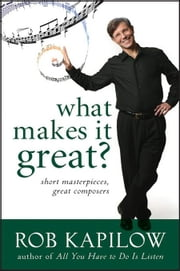 What Makes It Great: Short Masterpieces, Great Composers ebook by Kapilow, Rob