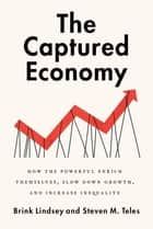 The Captured Economy - How the Powerful Enrich Themselves, Slow Down Growth, and Increase Inequality ebook by Brink Lindsey, Steven M. Teles