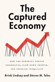 The Captured Economy - How the Powerful Enrich Themselves, Slow Down Growth, and Increase Inequality ebook by Steven Teles, Brink Lindsey