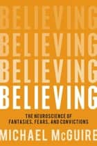 Believing - The Neuroscience of Fantasies, Fears, and Convictions ebook by Michael McGuire
