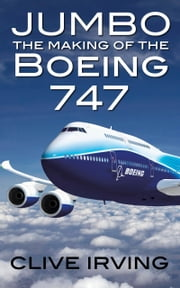Jumbo: The Making of the Boeing 747 ebook by Clive Irving