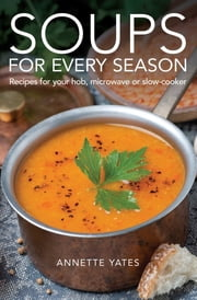 Soups for Every Season - Recipes for your hob, microwave or slow-cooker ebook by Annette Yates