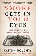 Smoke Gets in Your Eyes - And Other Lessons from the Crematorium ebook by Caitlin Doughty