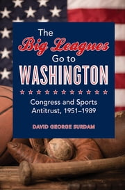 The Big Leagues Go to Washington - Congress and Sports Antitrust, 1951-1989 ebook by David George Surdam