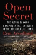 Open Secret - The Global Banking Conspiracy That Swindled Investors Out of Billions ebook by Erin Arvedlund