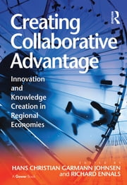 Creating Collaborative Advantage - Innovation and Knowledge Creation in Regional Economies ebook by Hans Christian Garmann Johnsen,Richard Ennals