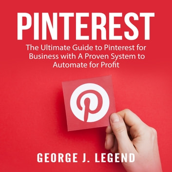Pinterest: The Ultimate Guide to Pinterest for Business with A Proven System to Automate for Profit audiobook by George J. Legend
