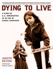 Dying to Live - A Story of U.S. Immigration in an Age of Global Apartheid ebook by Joseph Nevins,Mizue Aizeki