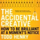 The Accidental Creative - How to Be Brilliant at a Moment's Notice audiobook by Todd Henry