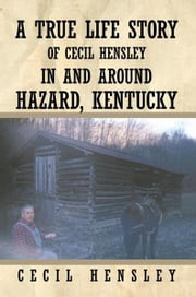 A True Life Story of Cecil Hensley In and Around Hazard, Kentucky ebook by Cecil Hensley