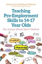 Teaching Pre-Employment Skills to 14–17-Year-Olds - The Autism Works Now!® Method ebook by Joanne Lara, Susan Osborne, Temple Grandin
