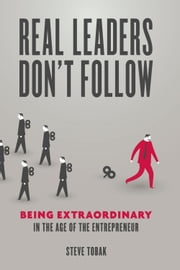 Real Leaders Don't Follow - Being Extraordinary in the Age of the Entrepreneur ebook by Steve Tobak