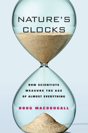 Nature's Clocks - How Scientists Measure the Age of Almost Everything ebook by Doug Macdougall