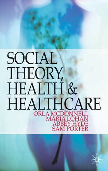 Social Theory, Health and Healthcare eBook by Orla McDonnell,Maria Lohan,Abbey Hyde,Sam Porter