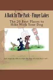 A Bark In The Park-Finger Lakes: The 20 Best Places To Hike With Your Dog ebook by Doug Gelbert