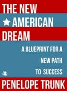 The New American Dream: A Blueprint for a New Path to Success ebook by Penelope Trunk