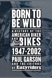 Born to Be Wild - A History of the American Biker and Bikes 1947-2002 ebook by Paul Garson, Editors of Easyriders