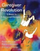 Caregiver Revolution ebook by Grant Abrams,Patricia Elizabeth