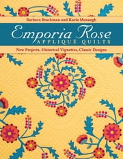 Emporia Rose Appliqué Quilts - New Projects, Historical Vignettes, Classic Designs ebook by Barbara Brackman,Karla Menaugh