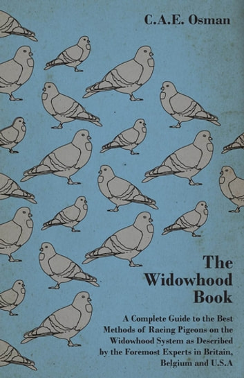 The Widowhood Book - A Complete Guide to the Best Methods of Racing Pigeons on the Widowhood System as Described by the Foremost Experts in Britain, B ebook by C. A. E. Osman