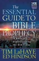 The Essential Guide to Bible Prophecy - 13 Keys to Understanding the End Times eBook by Tim LaHaye, Ed Hindson
