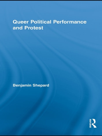 Queer Political Performance and Protest ebook by Benjamin Shepard