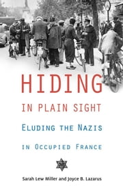 Hiding in Plain Sight - Eluding the Nazis in Occupied France ebook by Sarah Lew Miller,Joyce B. Lazarus