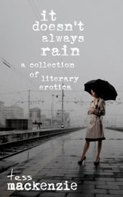 It Doesn't Always Rain: A Collection of Literary Erotica ebook by Tess Mackenzie