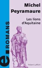 Les lions d'Aquitaine ebook by Michel PEYRAMAURE
