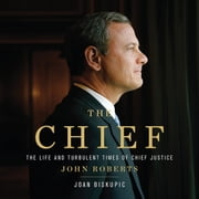 The Chief - The Life and Turbulent Times of Chief Justice John Roberts audiobook by Joan Biskupic