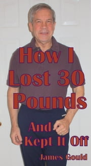 How I Lost 30 Pounds & Kept It Off ebook by James Gould