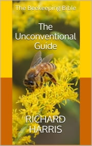 The Beekeeping Bible: The Unconventional Guide ebook by Richard Harris